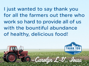 I just wanted to say thank you for all the farmers out there who work so hard to provide all of us with the bountiful abundance of healthy, delicious food! Caryolyn L-V, Iowa