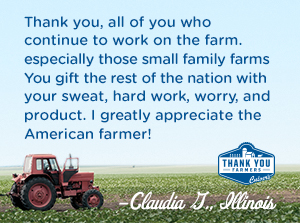 Thank you, all of you who continue to work on the farm − especially those small family farms − you gift the rest of the nation with your sweat, hard work, worry, and product.  I greatly appreciate the American farmer! Claudia G, Illinois