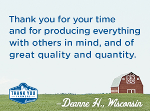 Thank you for your time and for producing everything with others in mind and of great quality and quantity. Deanne H., Wisconsin
