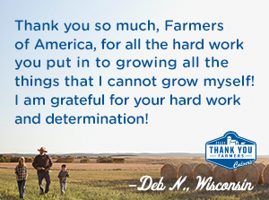 Thank you so much, Farmers of America, for all the hard work you put in to growing all the things that I cannot grow myself! I am grateful for your hard work and determination! Deb N., Wisconsin