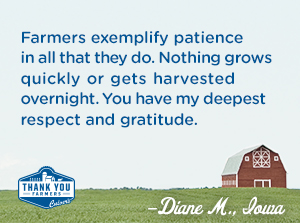 Farmers exemplify patience in all that they do.  Nothing grows quickly or gets harvested overnight.  You have my deepest respect and gratitude. Diane M., Iowa