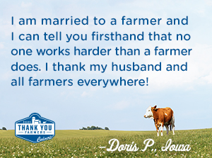 I am married to a farmer and I can tell you firsthand that no one works harder than a farmer does.  I thank my husband and all farmers everywhere! Doris P., Iowa