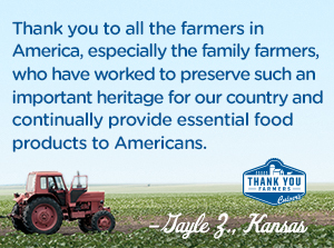 Thank you to all the farmers in America, especially the family farmers, who have worked to preserve such an important heritage for our country and continually provide essential food products to Americans. Gayle Z., Kansas