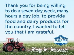 Thank you for being willing to do a seven-day week, many hours a day job, to provide food and dairy products for the country. I wanted to tell you that I am grateful. Kathy W., Wisconsin