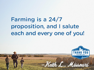 Farming is a 24/7 proposition, and I salute each and every one of you! Keith L., Missouri