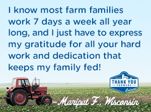 I know most farm families work 7 days a week all year long, and I just have to express my gratitude for all your hard work and dedication that keeps my family fed! Maripat F., Wisconsin
