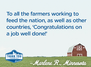 To all the farmers working to feed the nation, as well as other countries, 'Congratulations on a job well done!' Marlene R., Miinnesota