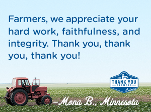 Farmers, we appreciate your hard work, faithfulness, and integrity.  Thank you, thank you, thank you! Mona B., Minnesota