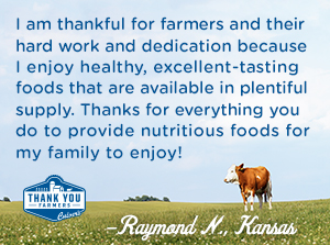 I am thankful for farmers and their hard work and dedication because I enjoy healthy, excellent tasting foods that are available in plentiful supply. Thanks for everything you do to provide nutritious foods for my family to enjoy!  Raymond N., Kansas
