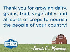 Thank you for growing dairy, grains, fruit, vegetables, and all sorts of crops to nourish the people of your country!  Sarah C., Wyoming