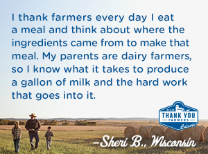 I thank farmers every day I eat a meal and think about where the ingredients came from to make that meal. My parents are dairy farmers, so I know what it takes to produce a gallon of milk and the hard work that goes into it. Sheri B., Wisconsin