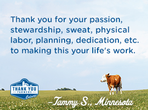 Thank you for your passion, stewardship, sweat, physical labor, planning, dedication, etc. to making this your life's work. Tammy S., Minnesota