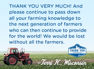 THANK YOU VERY MUCH! And please continue to pass down all your farming knowledge to the next generation of farmers who can then continue to provide for the world! We would be lost without all the farmers. Terri K., Wisconsin