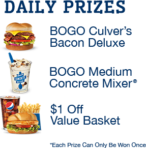 DAILY PRIZES: BOGO Culver's Bacon Deluxe, BOGO Medium Concrete Mixer®, $1 Off Value Basket  *Each Prize Can Only Be Won Once
